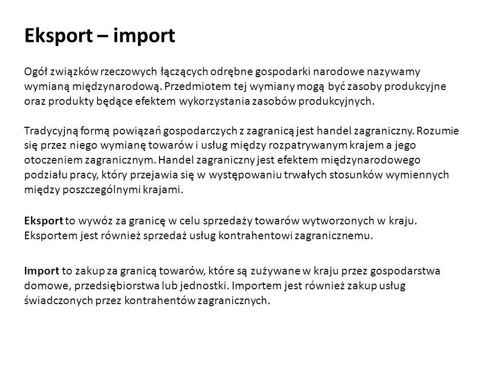 Eksport – import Eksport to wywóz za granicę w celu sprzedaży towarów wytworzonych w kraju. Eksportem jest również sprzedaż usług kontrahentowi zagran