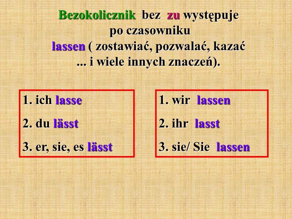 Bezokolicznik bez zu występuje po czasowniku lassen ( zostawiać, pozwalać, kazać... i wiele innych znaczeń). 1. ich lasse 2. du lässt 3. er, sie, es l