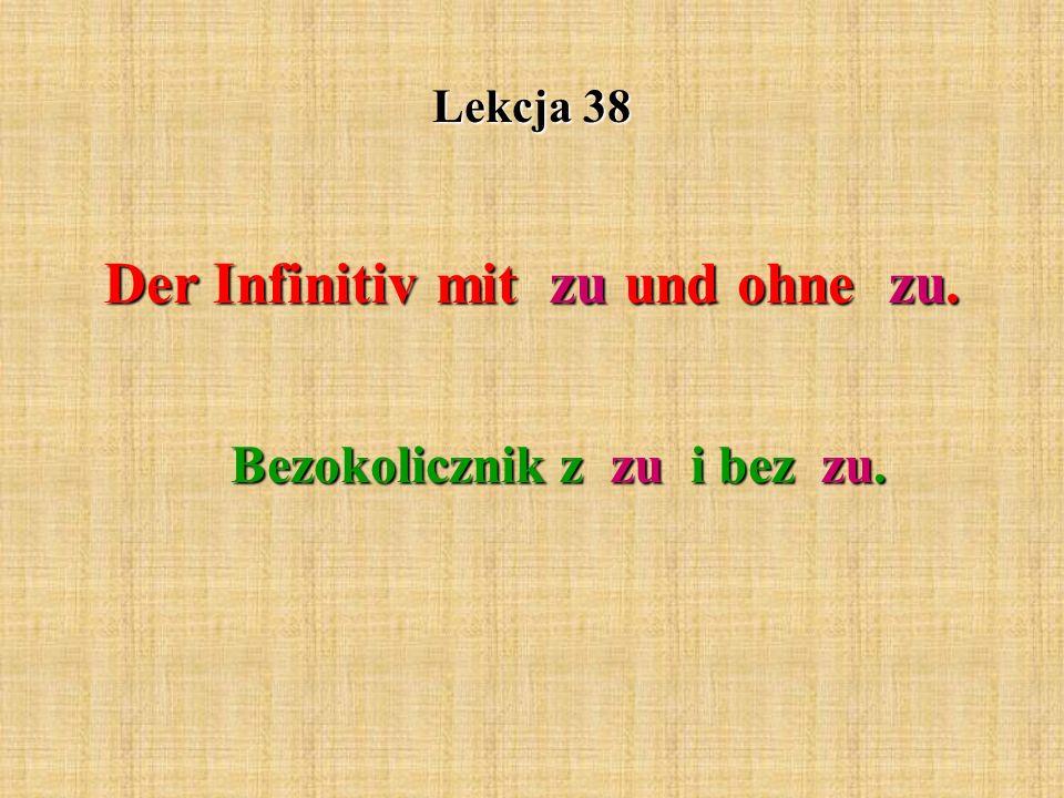 Lekcja 38 Der Infinitiv mit zu und ohne zu. Bezokolicznik z zu i bez zu.
