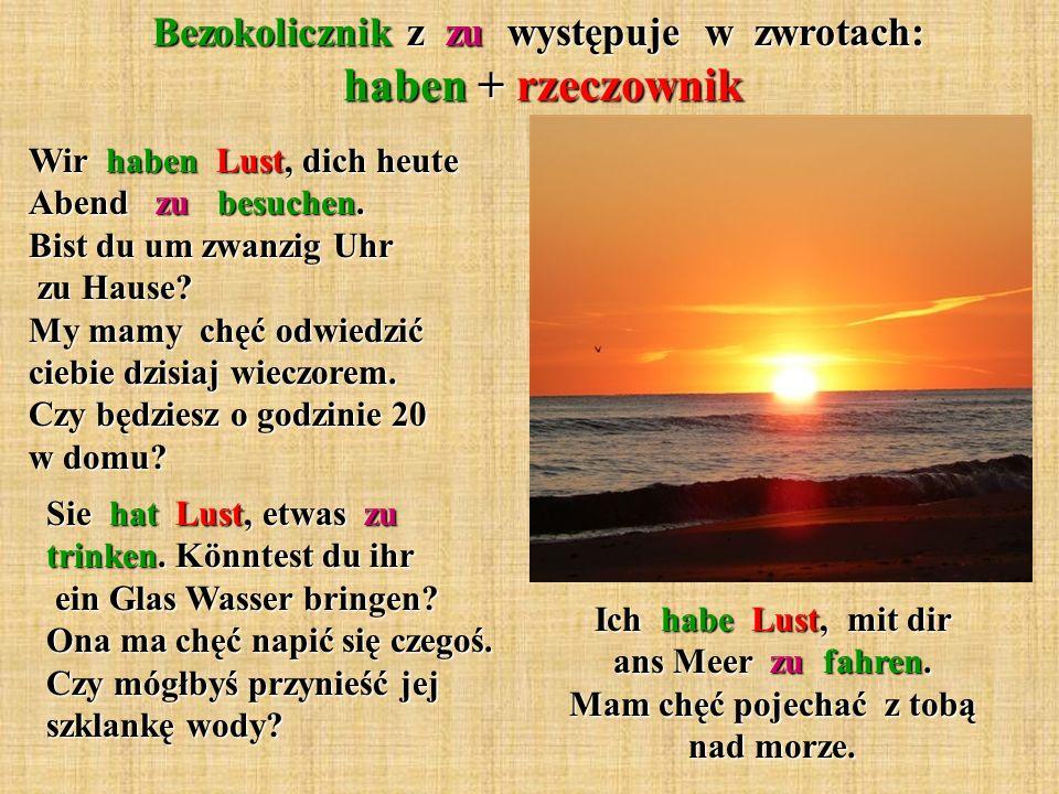 Bezokolicznik z zu występuje w zwrotach: haben + rzeczownik Ich habe Lust, mit dir ans Meer zu fahren. Mam chęć pojechać z tobą nad morze. Wir haben L