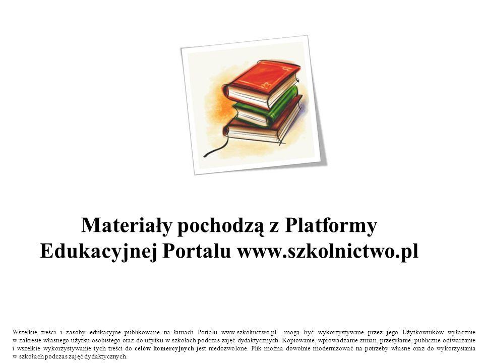 Materiały pochodzą z Platformy Edukacyjnej Portalu www.szkolnictwo.pl Wszelkie treści i zasoby edukacyjne publikowane na łamach Portalu www.szkolnictwo.pl mogą być wykorzystywane przez jego Użytkowników wyłącznie w zakresie własnego użytku osobistego oraz do użytku w szkołach podczas zajęć dydaktycznych.