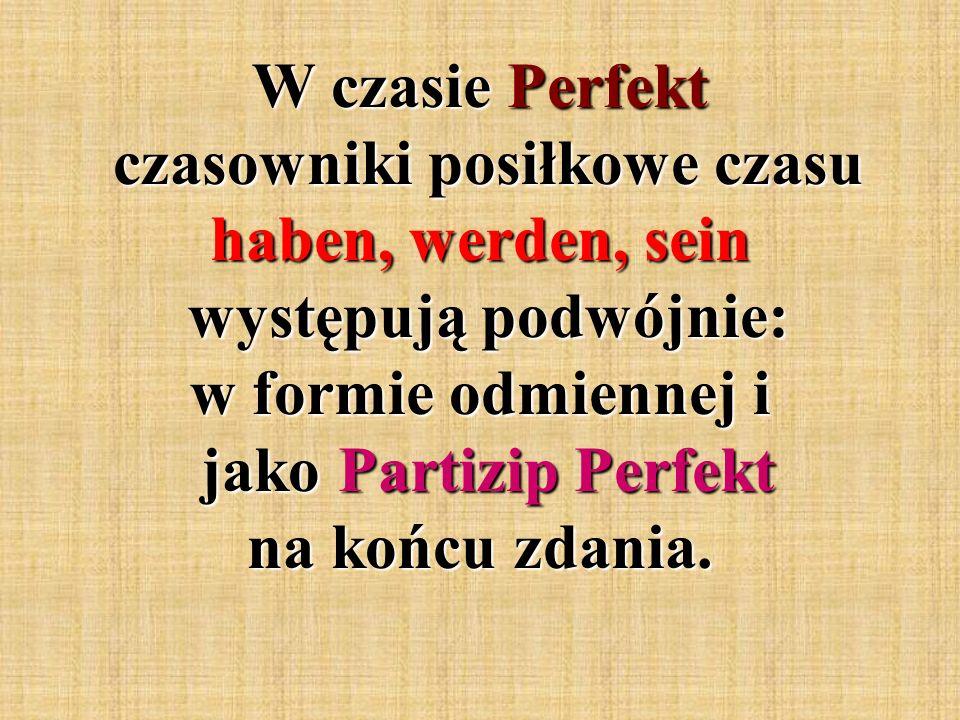 W czasie Perfekt czasowniki posiłkowe czasu haben, werden, sein występują podwójnie: w formie odmiennej i jako Partizip Perfekt na końcu zdania.