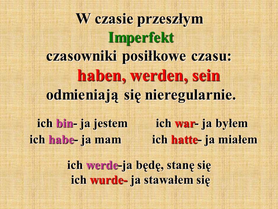 W czasie przeszłym Imperfekt czasowniki posiłkowe czasu: haben, werden, sein odmieniają się nieregularnie.