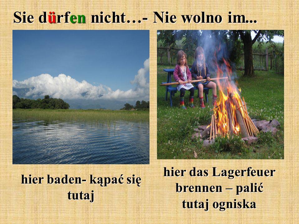 Sie dürfen nicht…- Nie wolno im... hier baden- kąpać się tutaj hier das Lagerfeuer brennen – palić tutaj ogniska