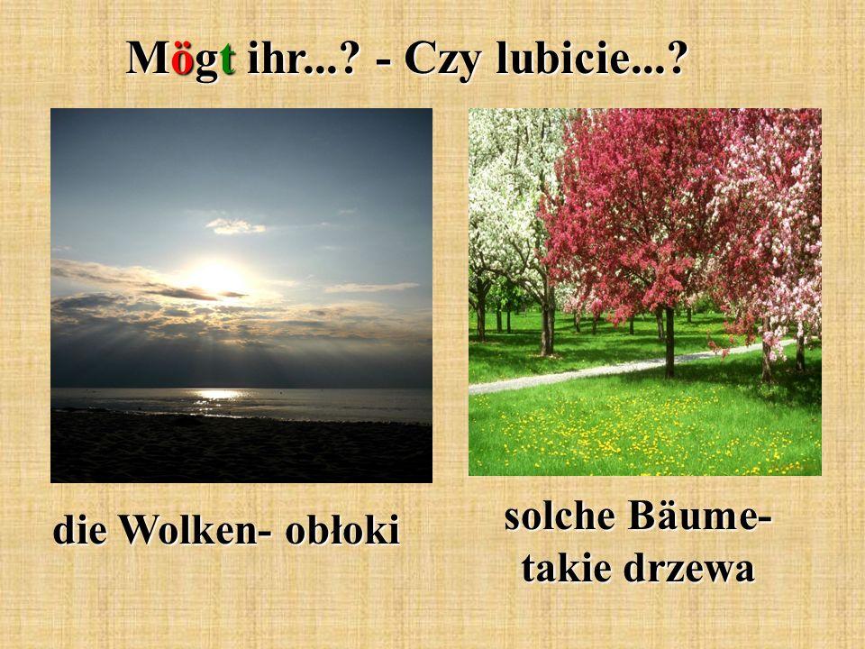 Mögt ihr...? - Czy lubicie...? die Wolken- obłoki solche Bäume- takie drzewa