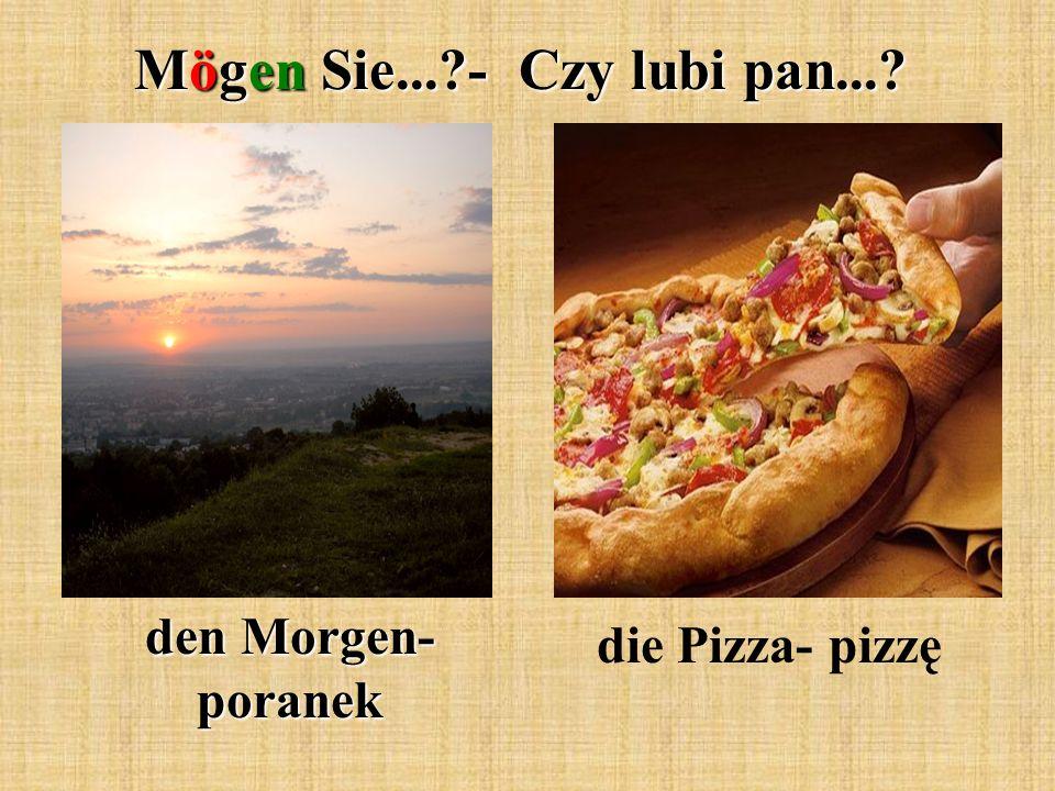 Mögen Sie...?- Czy lubi pan...? den Morgen- poranek die Pizza- pizzę