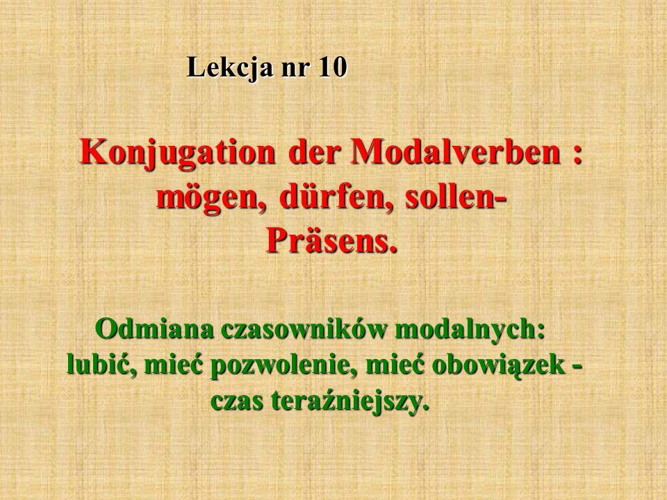 Lekcja nr 10 Konjugation der Modalverben : mögen, dürfen, sollen- Präsens. Odmiana czasowników modalnych: lubić, mieć pozwolenie, mieć obowiązek - cza