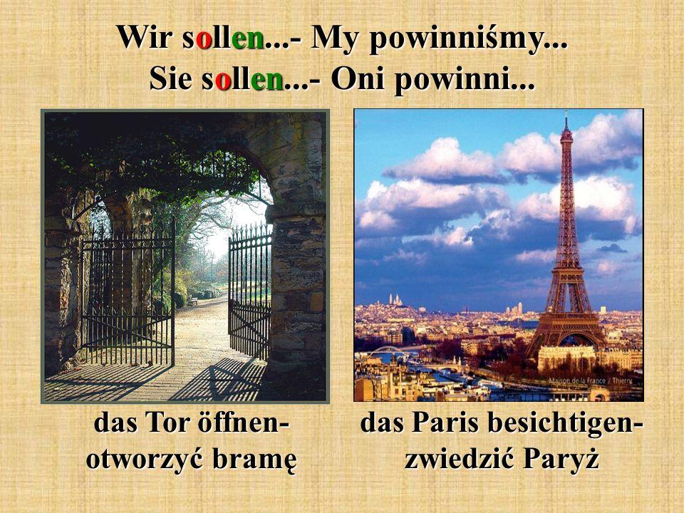 Wir sollen...- My powinniśmy... Sie sollen...- Oni powinni... das Tor öffnen- otworzyć bramę das Paris besichtigen- zwiedzić Paryż