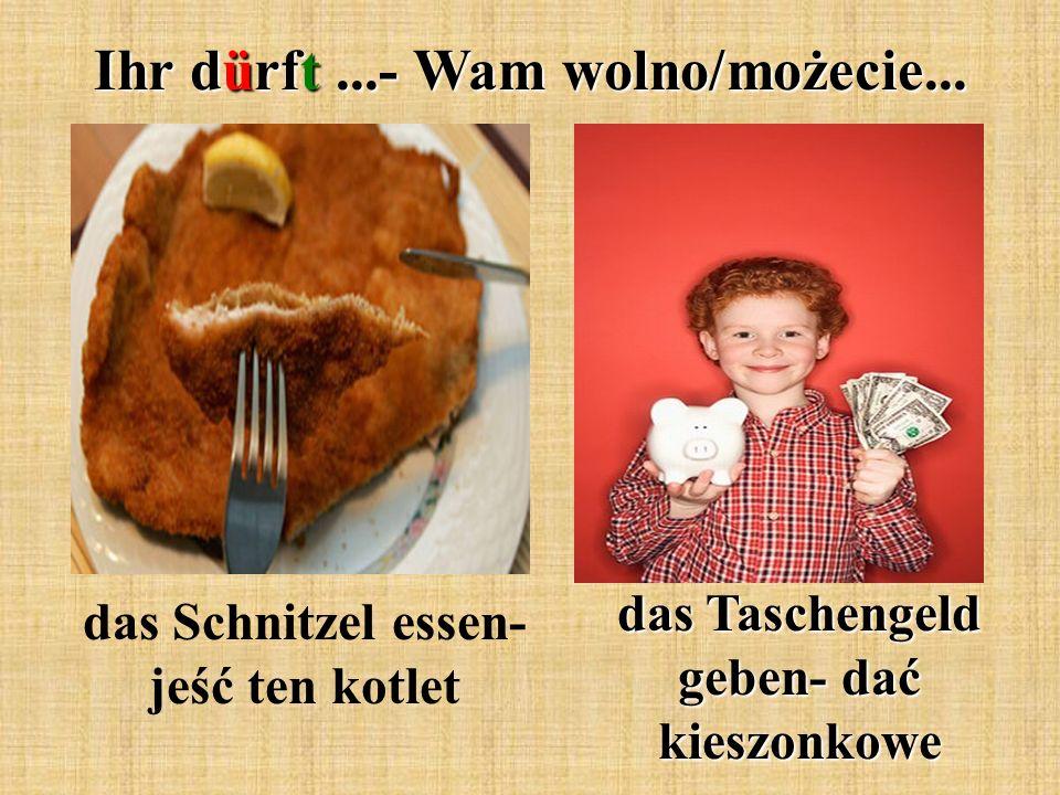 Ihr dürft...- Wam wolno/możecie... das Schnitzel essen- jeść ten kotlet das Taschengeld geben- dać kieszonkowe