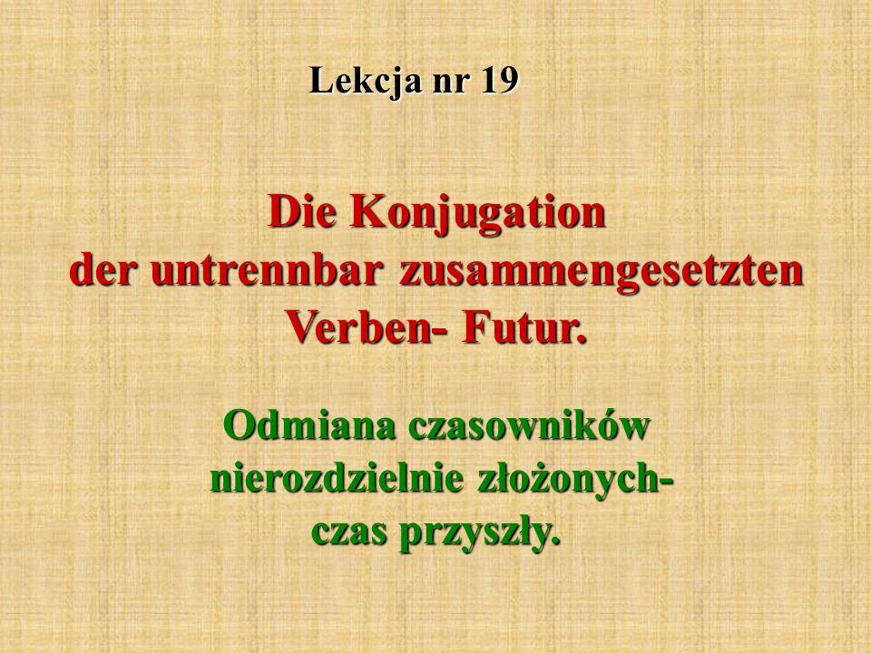 Lekcja nr 19 Die Konjugation der untrennbar zusammengesetzten Verben- Futur.