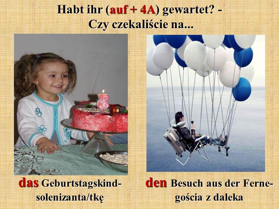 das Geburtstagskind- solenizanta/tkę Habt ihr (auf + 4A) gewartet? - Czy czekaliście na... den Besuch aus der Ferne- gościa z daleka