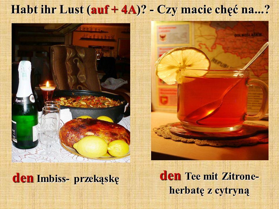 Habt ihr Lust (auf + 4A)? - Czy macie chęć na...? Habt ihr Lust (auf + 4A)? - Czy macie chęć na...? den Imbiss- przekąskę den Tee mit Zitrone- herbatę