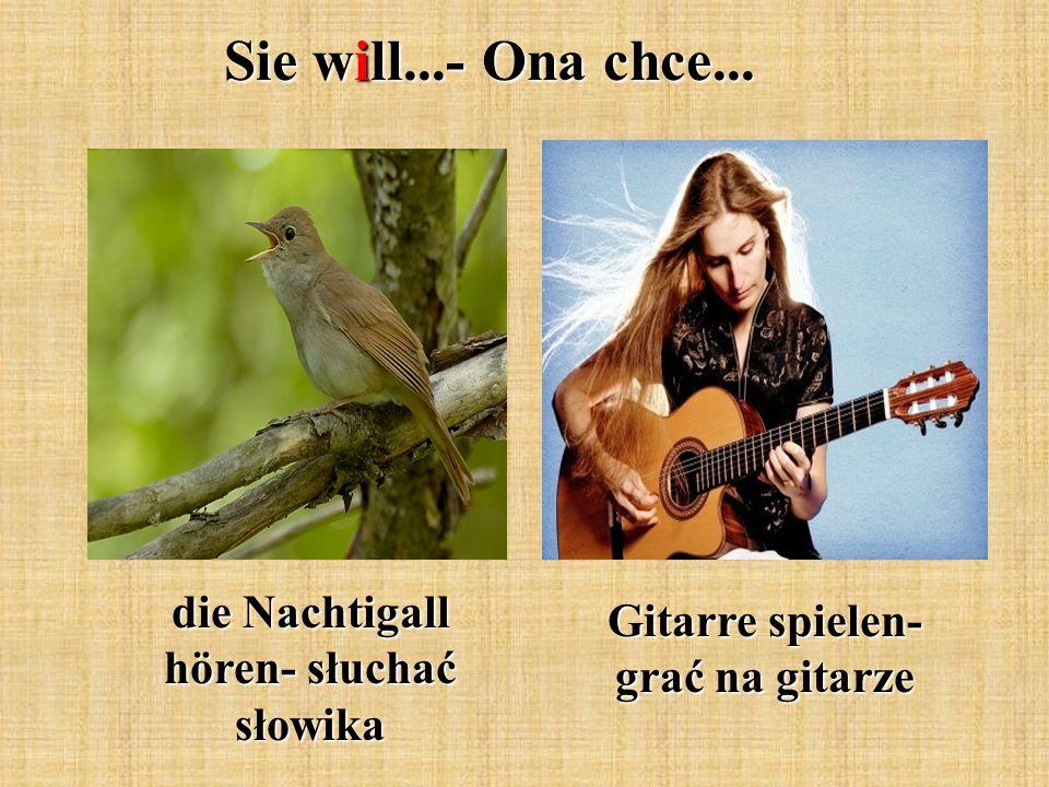Sie will...- Ona chce... die Nachtigall hören- słuchać słowika Gitarre spielen- grać na gitarze