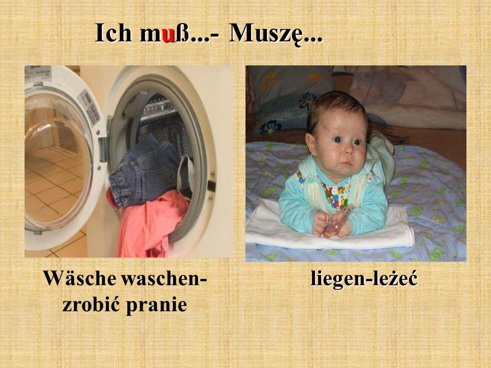Ich muß...- Muszę... Wäsche waschen- zrobić pranieliegen-leżeć