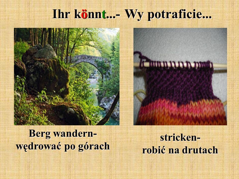 Ihr könnt...- Wy potraficie... Berg wandern- wędrować po górach stricken- robić na drutach