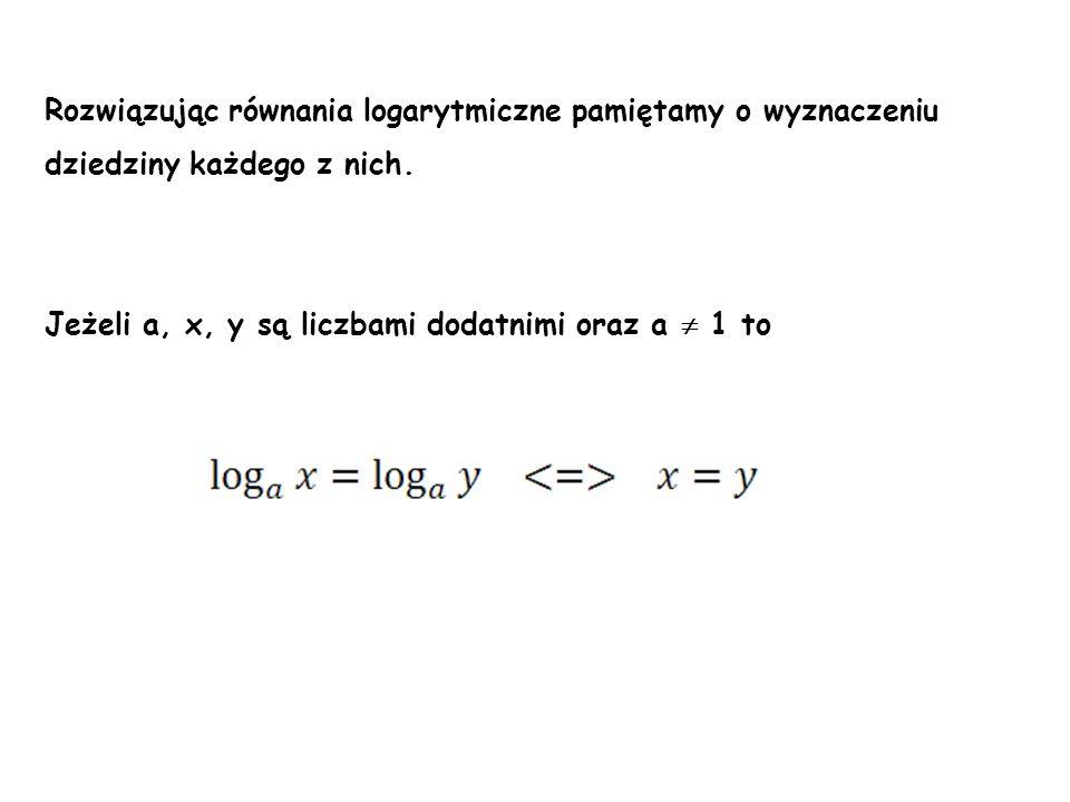 Rozwiązując równania logarytmiczne pamiętamy o wyznaczeniu dziedziny każdego z nich. Jeżeli a, x, y są liczbami dodatnimi oraz a 1 to