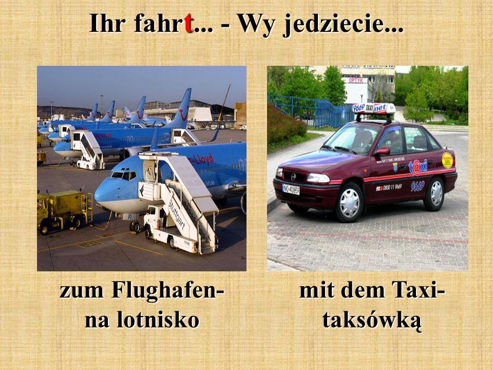 Ihr fahr t... - Wy jedziecie... mit dem Taxi- taksówką zum Flughafen- na lotnisko