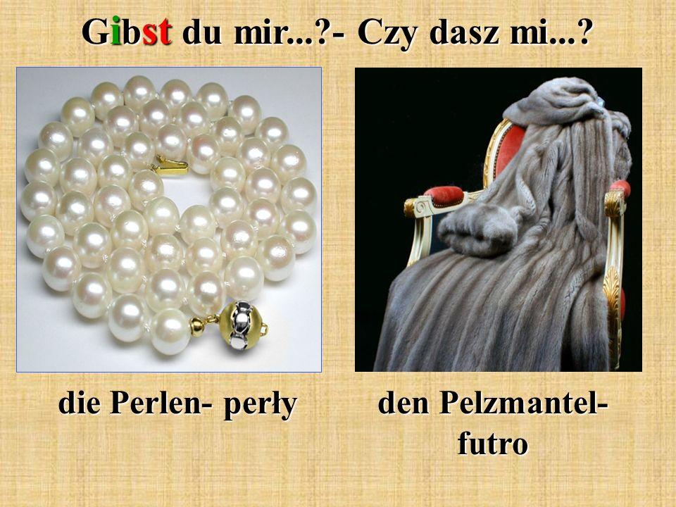 G i b st du mir...?- Czy dasz mi...? die Perlen- perły den Pelzmantel- futro