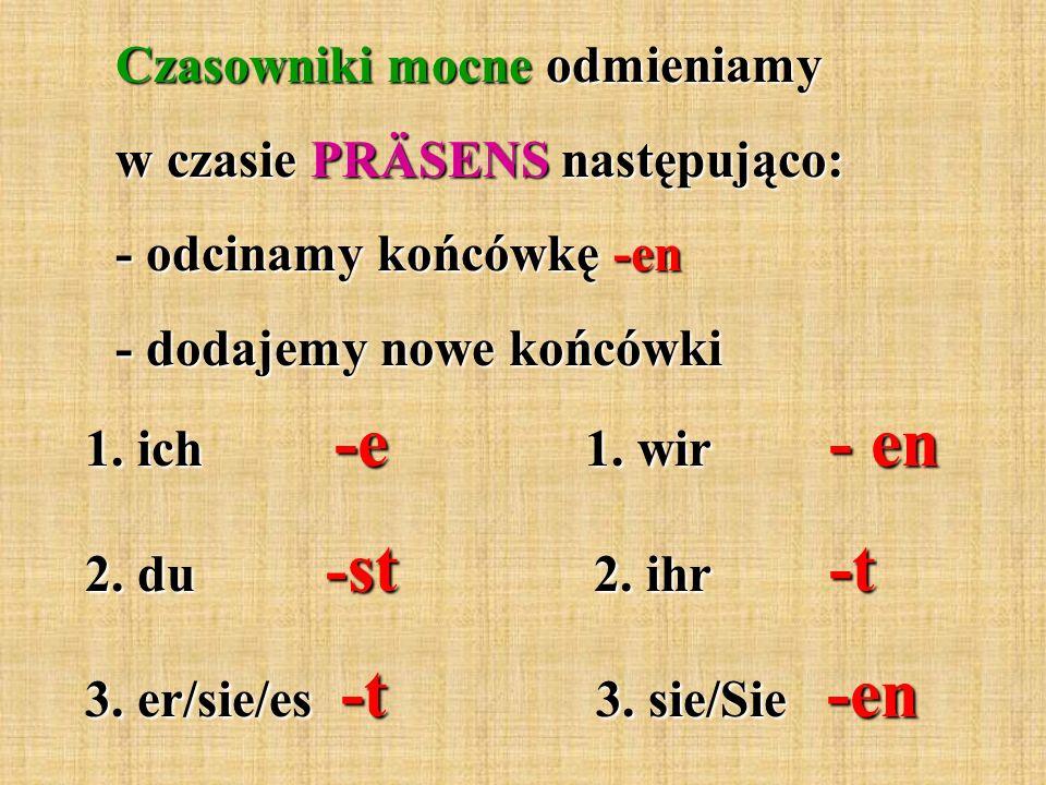 Czasowniki mocne odmieniamy w czasie PRÄSENS następująco: - odcinamy końcówkę -en - dodajemy nowe końcówki 1.