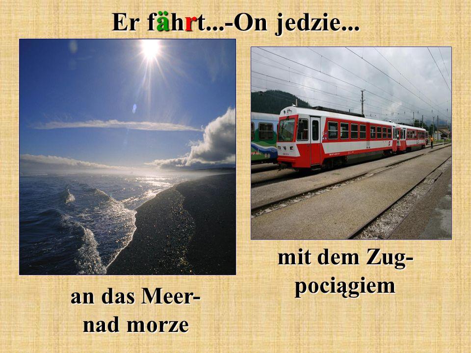 Er f ä h r t...-On jedzie... mit dem Zug- pociągiem an das Meer- nad morze