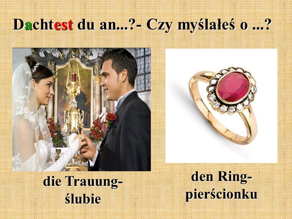 Dachtest du an...?- Czy myślałeś o...? die Trauung- ślubie den Ring- pierścionku