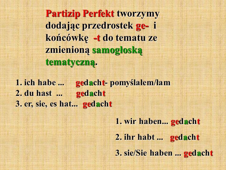 Partizip Perfekt tworzymy dodając przedrostek ge- i końcówkę -t do tematu ze zmienioną samogłoską tematyczną. 1. ich habe... gedacht- pomyślałem/łam 2