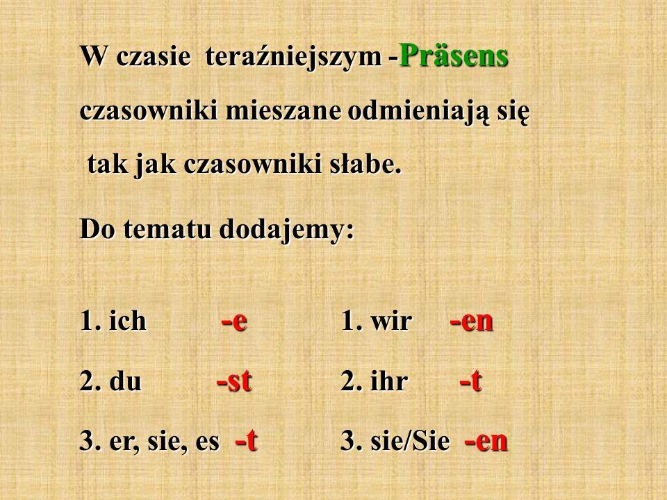 W czasie teraźniejszym - Präsens czasowniki mieszane odmieniają się tak jak czasowniki słabe. tak jak czasowniki słabe. Do tematu dodajemy: 1. ich -e