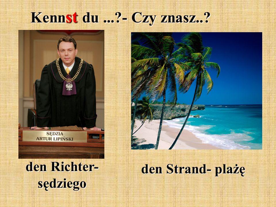Kenn st du...?- Czy znasz..? den Richter- sędziego den Strand- plażę