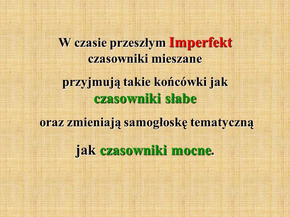W czasie przeszłym Imperfekt czasowniki mieszane przyjmują takie końcówki jak czasowniki słabe oraz zmieniają samogłoskę tematyczną oraz zmieniają sam