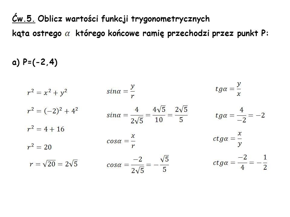 Ćw.5. Oblicz wartości funkcji trygonometrycznych kąta ostrego którego końcowe ramię przechodzi przez punkt P: a) P=(-2,4)