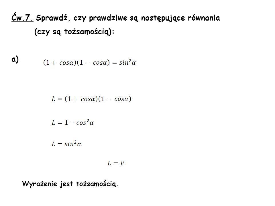 Ćw.7. Sprawdź, czy prawdziwe są następujące równania (czy są tożsamością): a) Wyrażenie jest tożsamością.