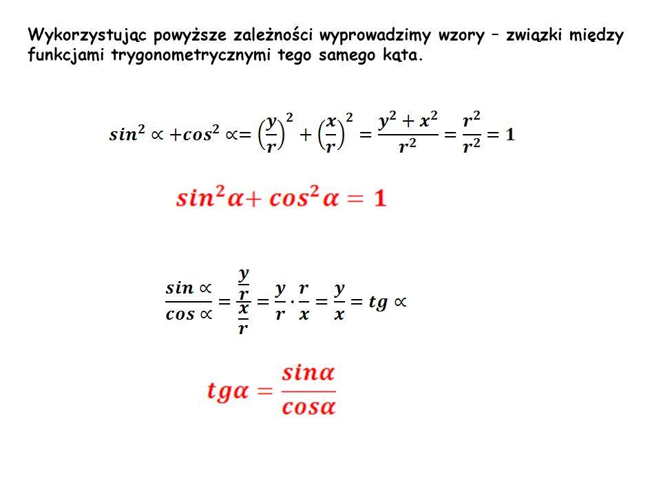 Wykorzystując powyższe zależności wyprowadzimy wzory – związki między funkcjami trygonometrycznymi tego samego kąta.