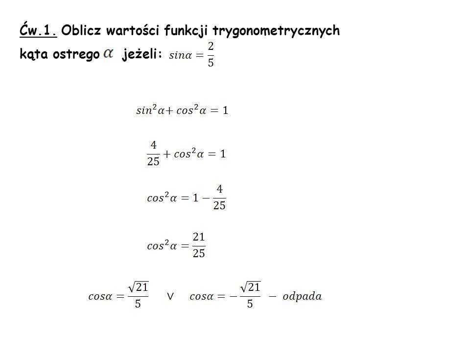 Ćw.1. Oblicz wartości funkcji trygonometrycznych kąta ostrego jeżeli: