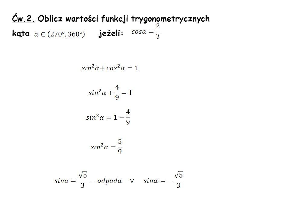 Ćw.2. Oblicz wartości funkcji trygonometrycznych kąta jeżeli: