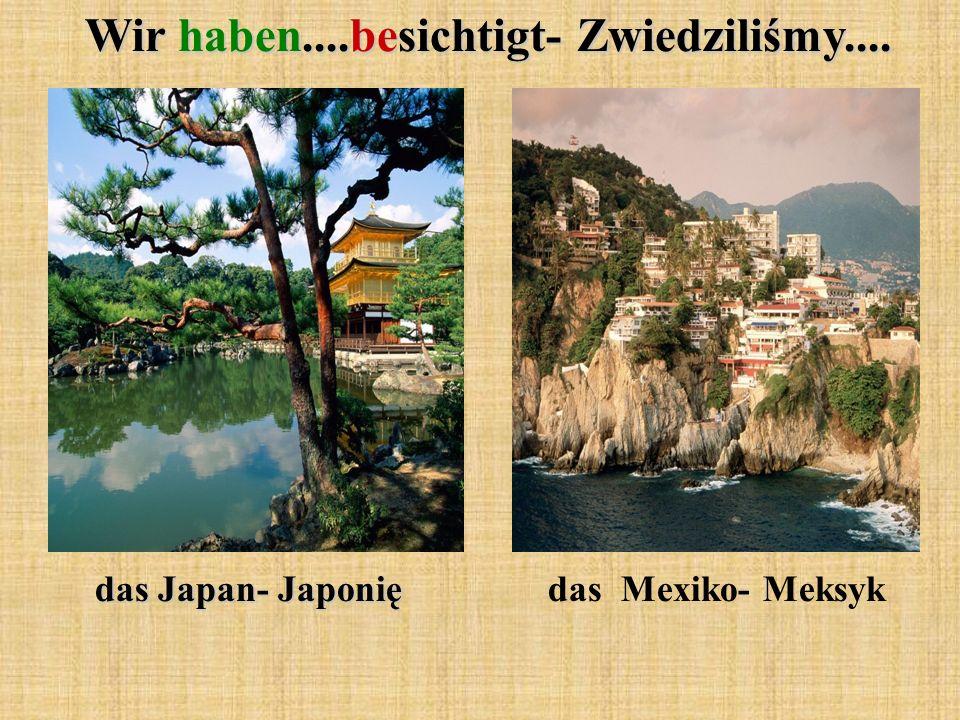 Wir haben....besichtigt- Zwiedziliśmy.... das Japan- Japonię das Mexiko- Meksyk