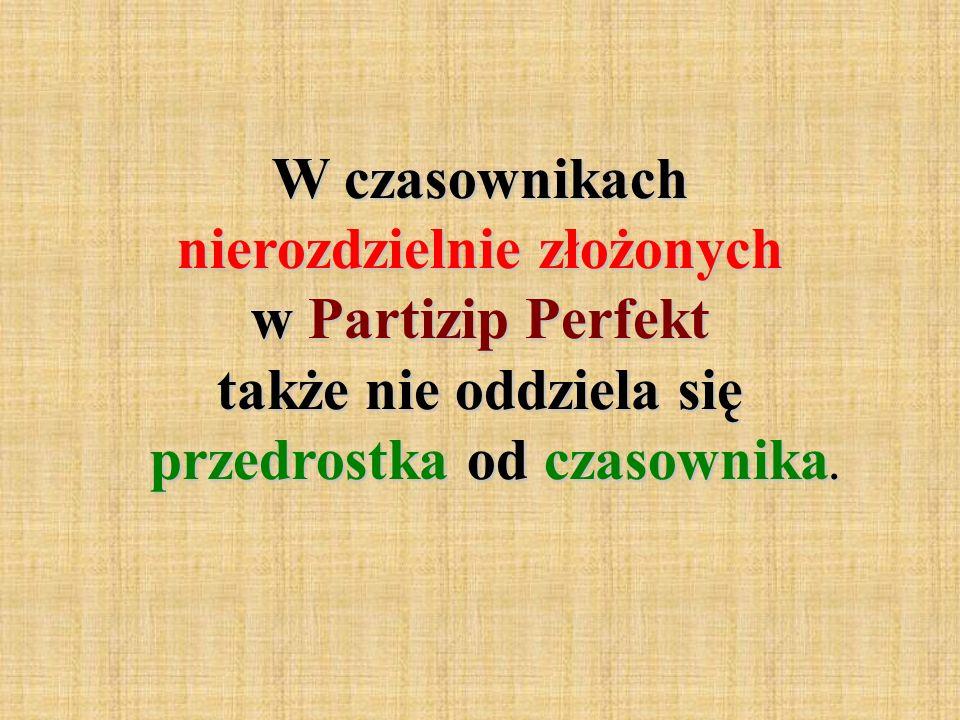 W czasownikach nierozdzielnie złożonych w Partizip Perfekt także nie oddziela się przedrostka od czasownika.