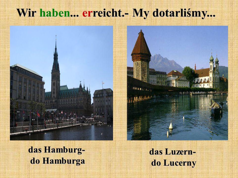 Wir haben... erreicht.- My dotarliśmy... das Hamburg- do Hamburga das Luzern- do Lucerny