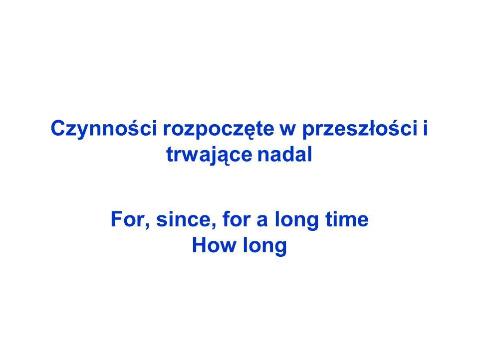 Czynności rozpoczęte w przeszłości i trwające nadal For, since, for a long time How long