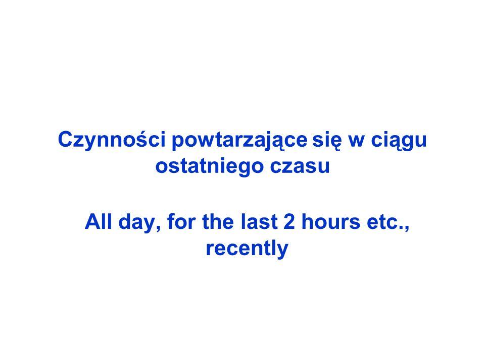 Czynności powtarzające się w ciągu ostatniego czasu All day, for the last 2 hours etc., recently