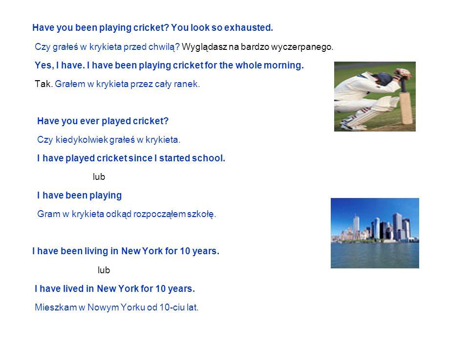 Have you been playing cricket? You look so exhausted. Czy grałeś w krykieta przed chwilą? Wyglądasz na bardzo wyczerpanego. Yes, I have. I have been p