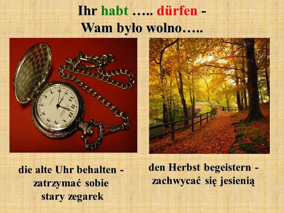 Ihr habt ….. dürfen - Wam było wolno….. die alte Uhr behalten - zatrzymać sobie stary zegarek den Herbst begeistern - zachwycać się jesienią