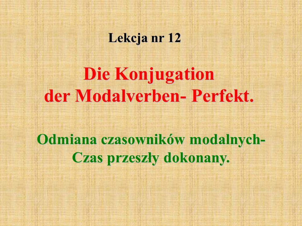 Lekcja nr 12 Die Konjugation der Modalverben- Perfekt. Odmiana czasowników modalnych- Czas przeszły dokonany.