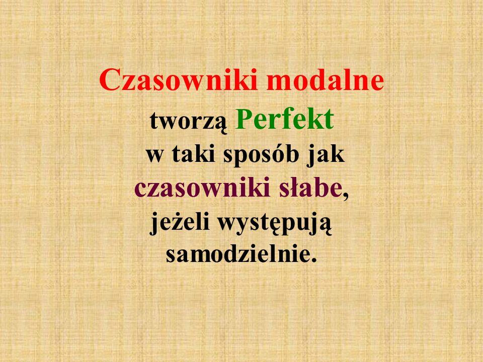 Czasowniki modalne tworzą P erfekt w taki sposób jak czasowniki słabe, jeżeli występują samodzielnie.