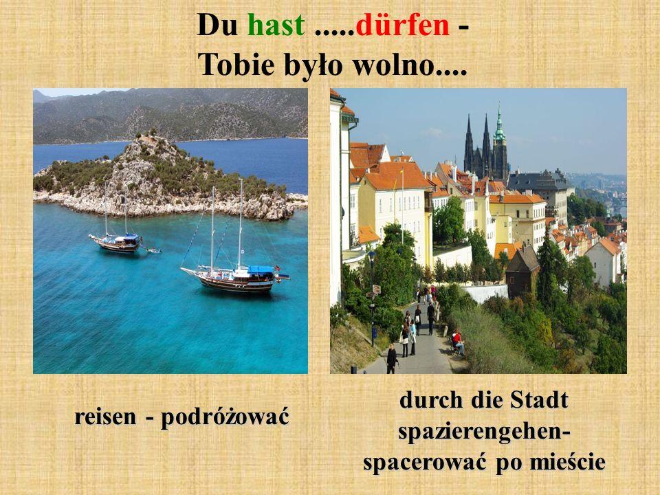 Du hast.....dürfen - Tobie było wolno.... reisen - podróżować durch die Stadt spazierengehen- spacerować po mieście