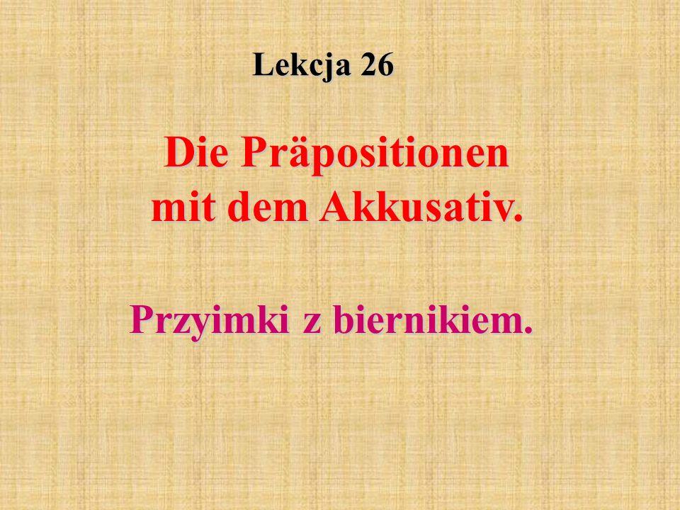 Lekcja 26 Die Präpositionen mit dem Akkusativ. Przyimki z biernikiem.