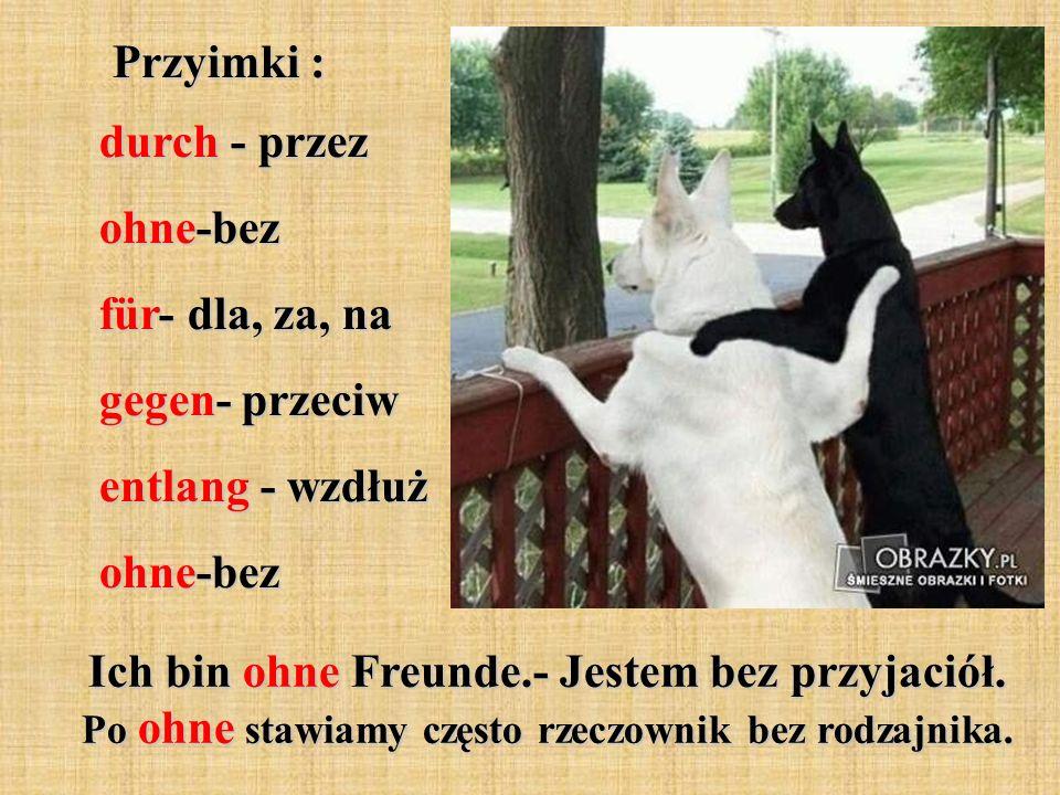 Przyimki : durch - przez ohne-bez für- dla, za, na gegen- przeciw entlang - wzdłuż ohne-bez Ich bin ohne Freunde.- Jestem bez przyjaciół. Po ohne staw