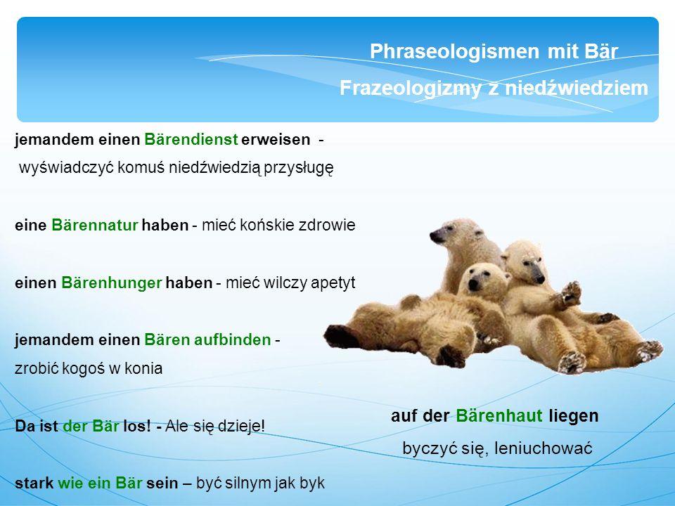 jemandem einen Bärendienst erweisen - wyświadczyć komuś niedźwiedzią przysługę eine Bärennatur haben - mieć końskie zdrowie einen Bärenhunger haben - mieć wilczy apetyt jemandem einen Bären aufbinden - zrobić kogoś w konia Da ist der Bär los.