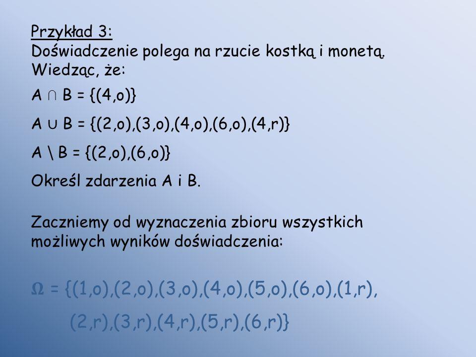 Przykład 3: Doświadczenie polega na rzucie kostką i monetą. Wiedząc, że: A B = {(4,o)} A B = {(2,o),(3,o),(4,o),(6,o),(4,r)} A \ B = {(2,o),(6,o)} Okr