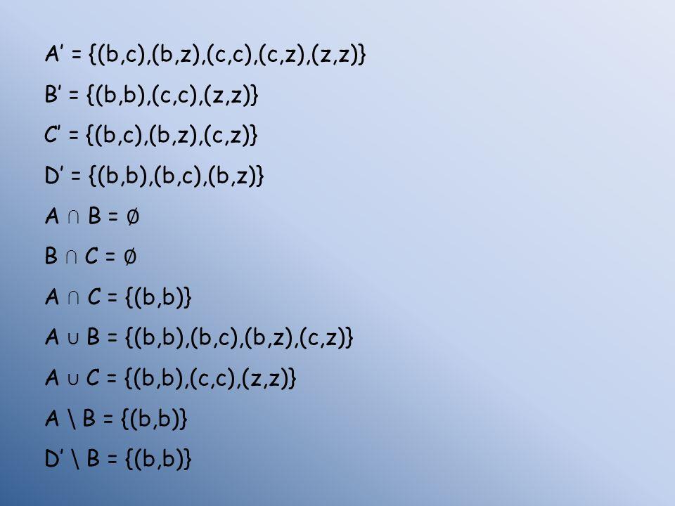 A = {(b,c),(b,z),(c,c),(c,z),(z,z)} B = {(b,b),(c,c),(z,z)} C = {(b,c),(b,z),(c,z)} D = {(b,b),(b,c),(b,z)} A B = B C = A C = {(b,b)} A B = {(b,b),(b,