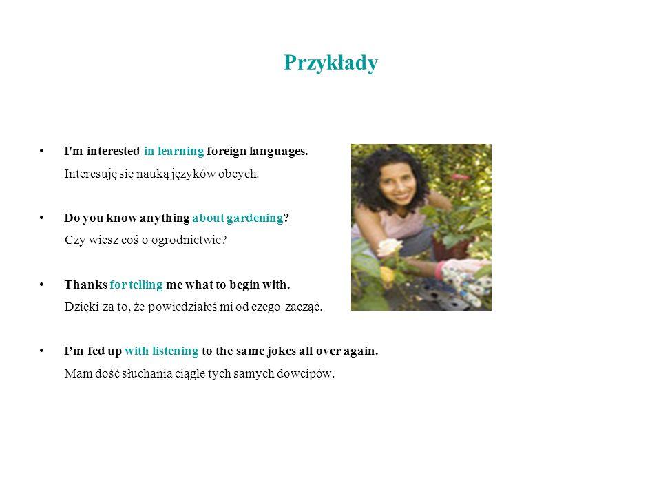 Przykłady I'm interested in learning foreign languages. Interesuję się nauką języków obcych. Do you know anything about gardening? Czy wiesz coś o ogr